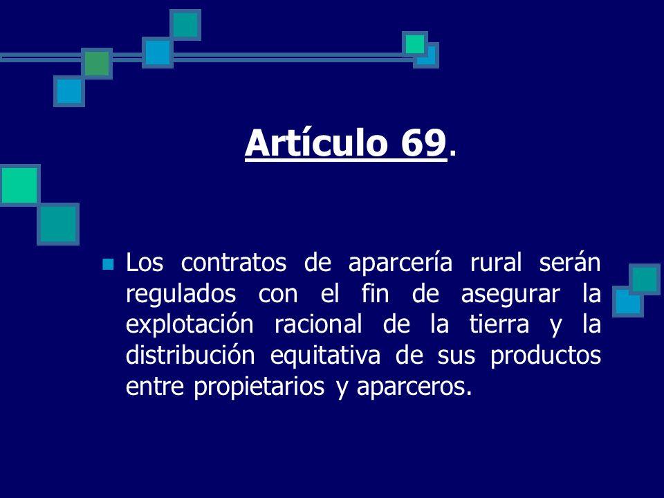 Artículo 69. Los contratos de aparcería rural serán regulados con el fin de asegurar la explotación racional de la tierra y la distribución equitativa