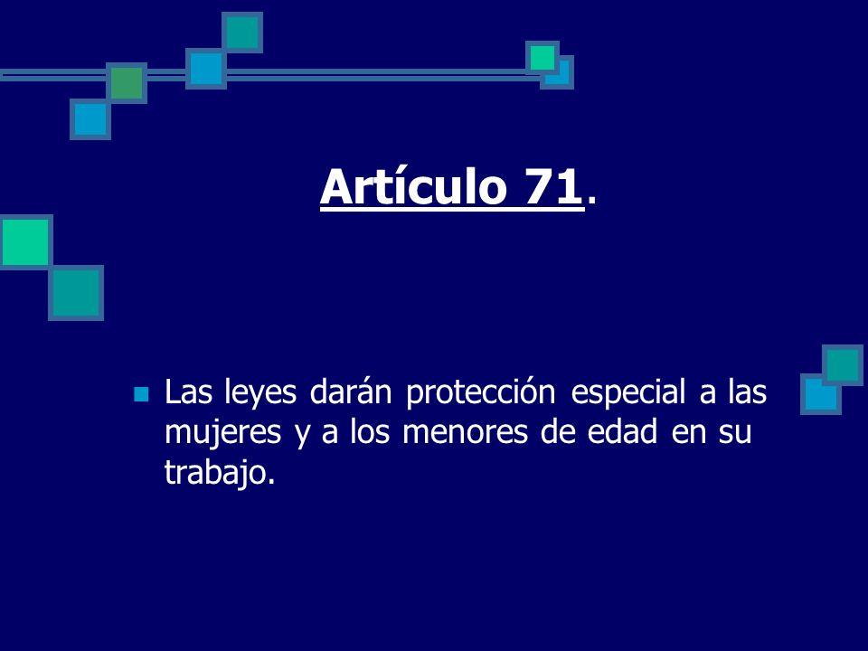 Artículo 71. Las leyes darán protección especial a las mujeres y a los menores de edad en su trabajo.