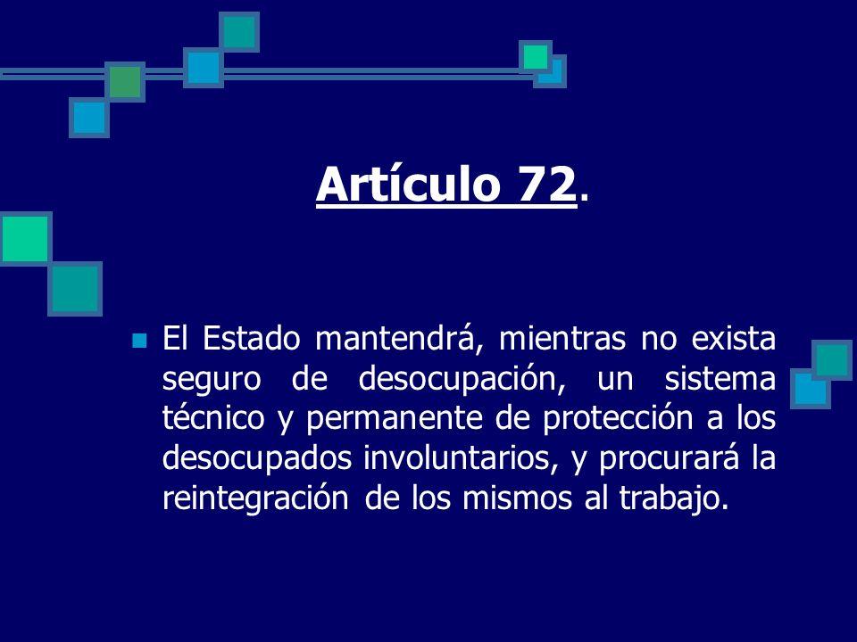 Artículo 72. El Estado mantendrá, mientras no exista seguro de desocupación, un sistema técnico y permanente de protección a los desocupados involunta