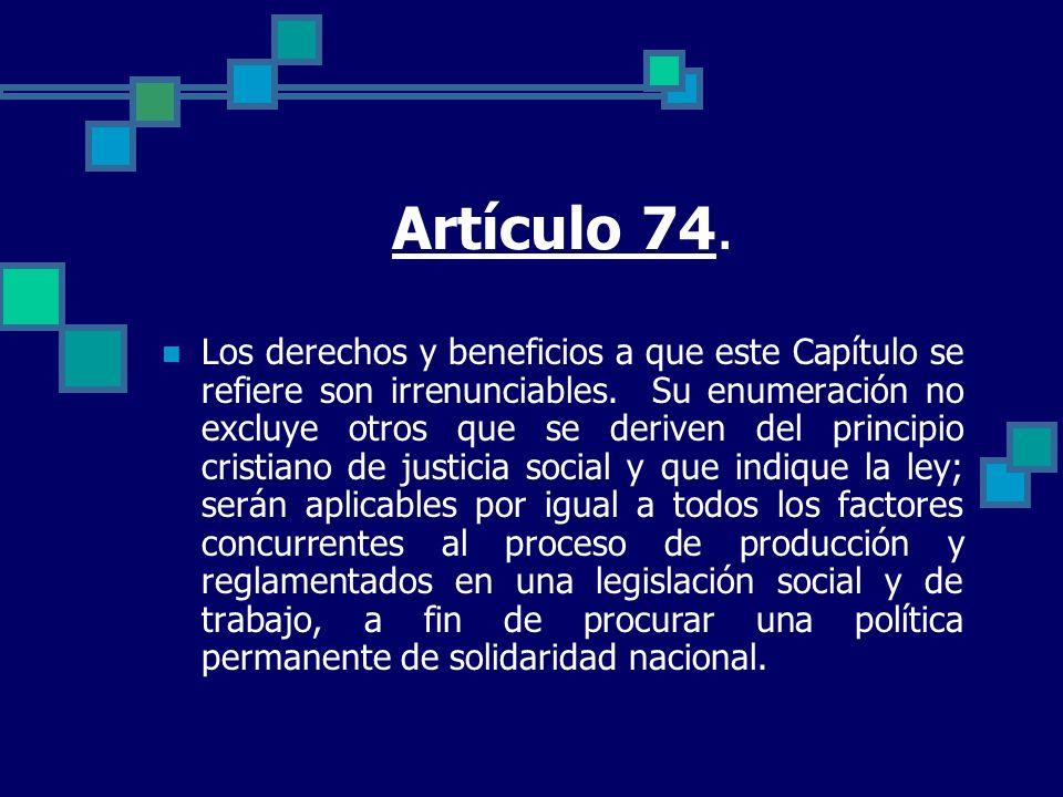 Artículo 74. Los derechos y beneficios a que este Capítulo se refiere son irrenunciables. Su enumeración no excluye otros que se deriven del principio