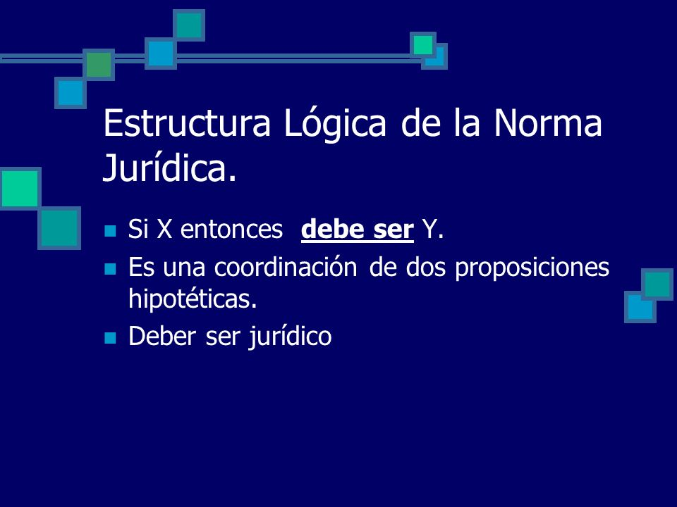 Estructura Lógica de la Norma Jurídica. Si X entonces debe ser Y. Es una coordinación de dos proposiciones hipotéticas. Deber ser jurídico