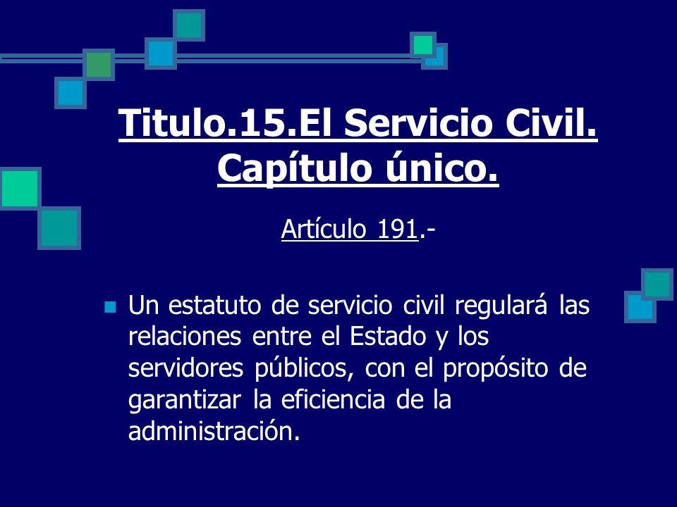 Titulo.15.El Servicio Civil. Capítulo único. Artículo 191.- Un estatuto de servicio civil regulará las relaciones entre el Estado y los servidores púb