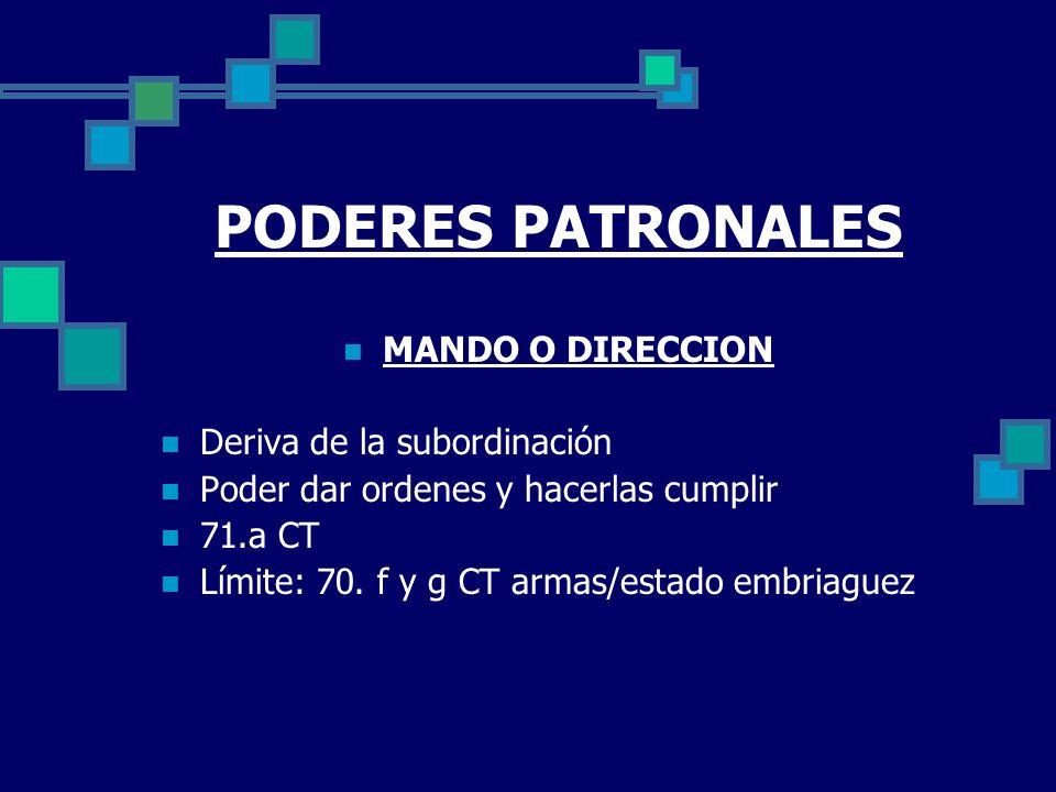 PODERES PATRONALES MANDO O DIRECCION Deriva de la subordinación Poder dar ordenes y hacerlas cumplir 71.a CT Límite: 70. f y g CT armas/estado embriag