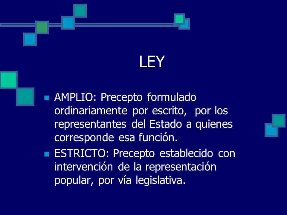 LEY AMPLIO: Precepto formulado ordinariamente por escrito, por los representantes del Estado a quienes corresponde esa función. ESTRICTO: Precepto est