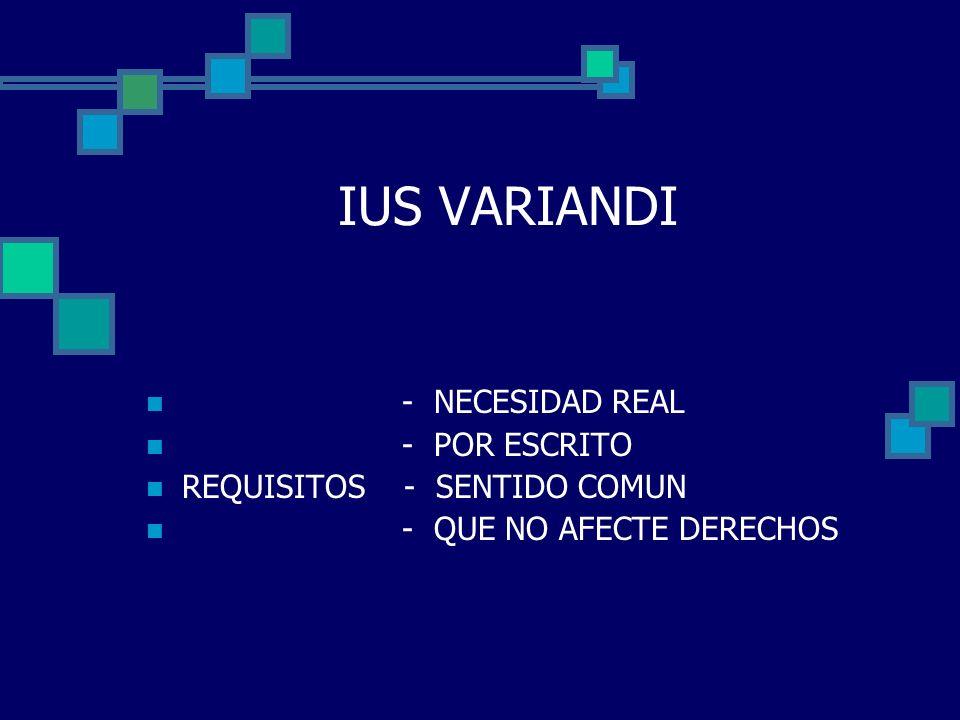 IUS VARIANDI - NECESIDAD REAL - POR ESCRITO REQUISITOS - SENTIDO COMUN - QUE NO AFECTE DERECHOS