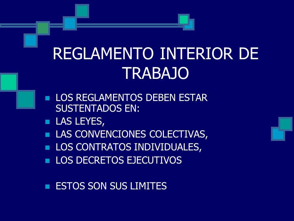 REGLAMENTO INTERIOR DE TRABAJO LOS REGLAMENTOS DEBEN ESTAR SUSTENTADOS EN: LAS LEYES, LAS CONVENCIONES COLECTIVAS, LOS CONTRATOS INDIVIDUALES, LOS DEC