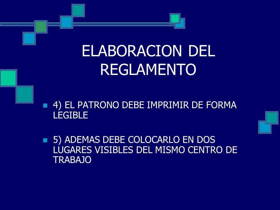 ELABORACION DEL REGLAMENTO 4) EL PATRONO DEBE IMPRIMIR DE FORMA LEGIBLE 5) ADEMAS DEBE COLOCARLO EN DOS LUGARES VISIBLES DEL MISMO CENTRO DE TRABAJO