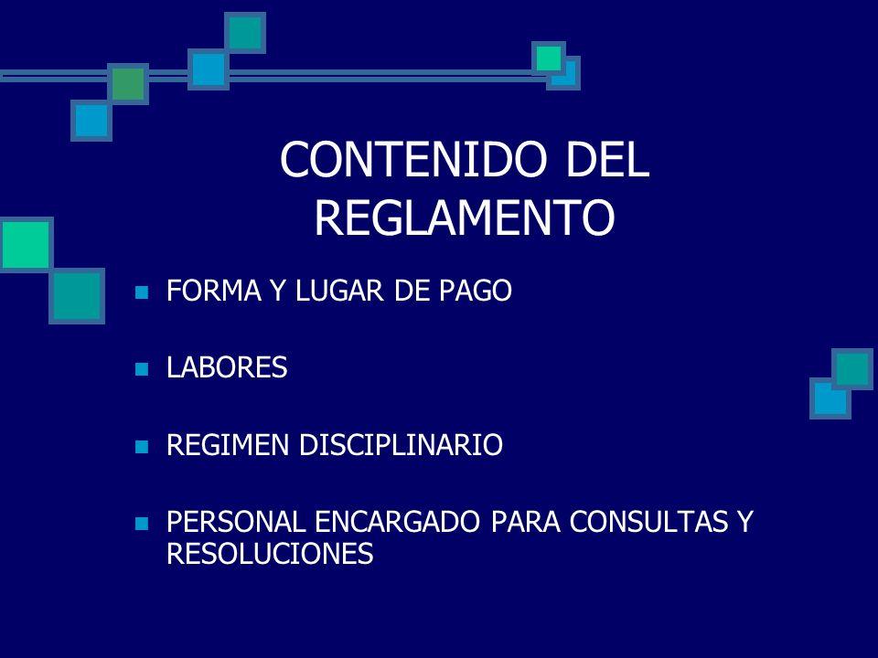 CONTENIDO DEL REGLAMENTO FORMA Y LUGAR DE PAGO LABORES REGIMEN DISCIPLINARIO PERSONAL ENCARGADO PARA CONSULTAS Y RESOLUCIONES