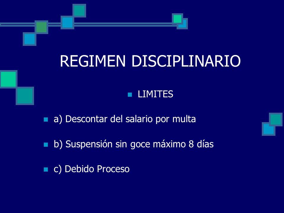 REGIMEN DISCIPLINARIO LIMITES a) Descontar del salario por multa b) Suspensión sin goce máximo 8 días c) Debido Proceso