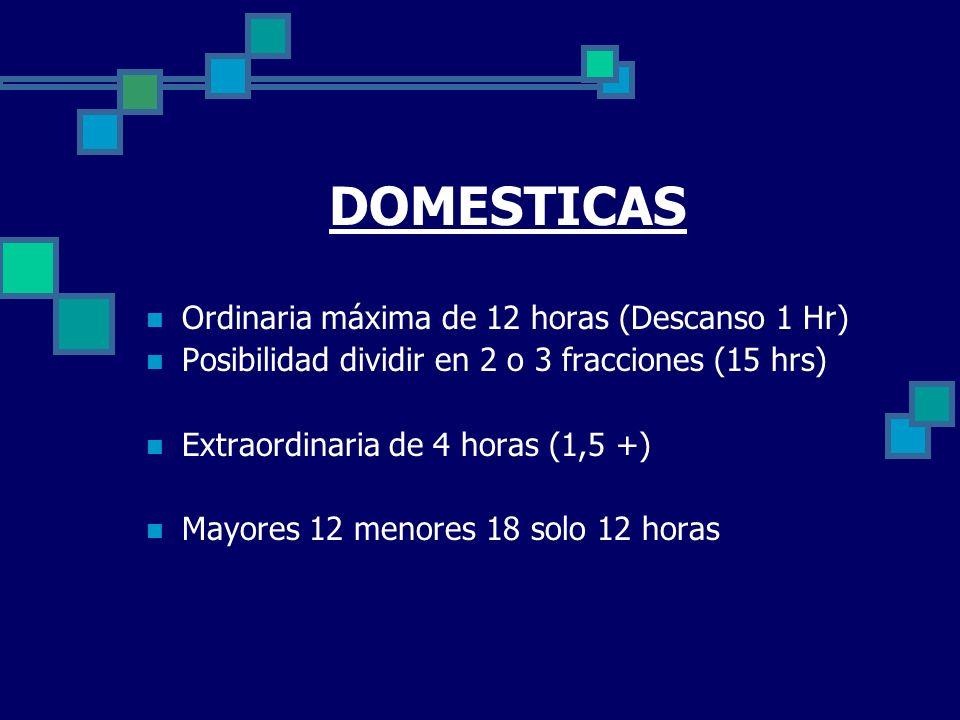 DOMESTICAS Ordinaria máxima de 12 horas (Descanso 1 Hr) Posibilidad dividir en 2 o 3 fracciones (15 hrs) Extraordinaria de 4 horas (1,5 +) Mayores 12