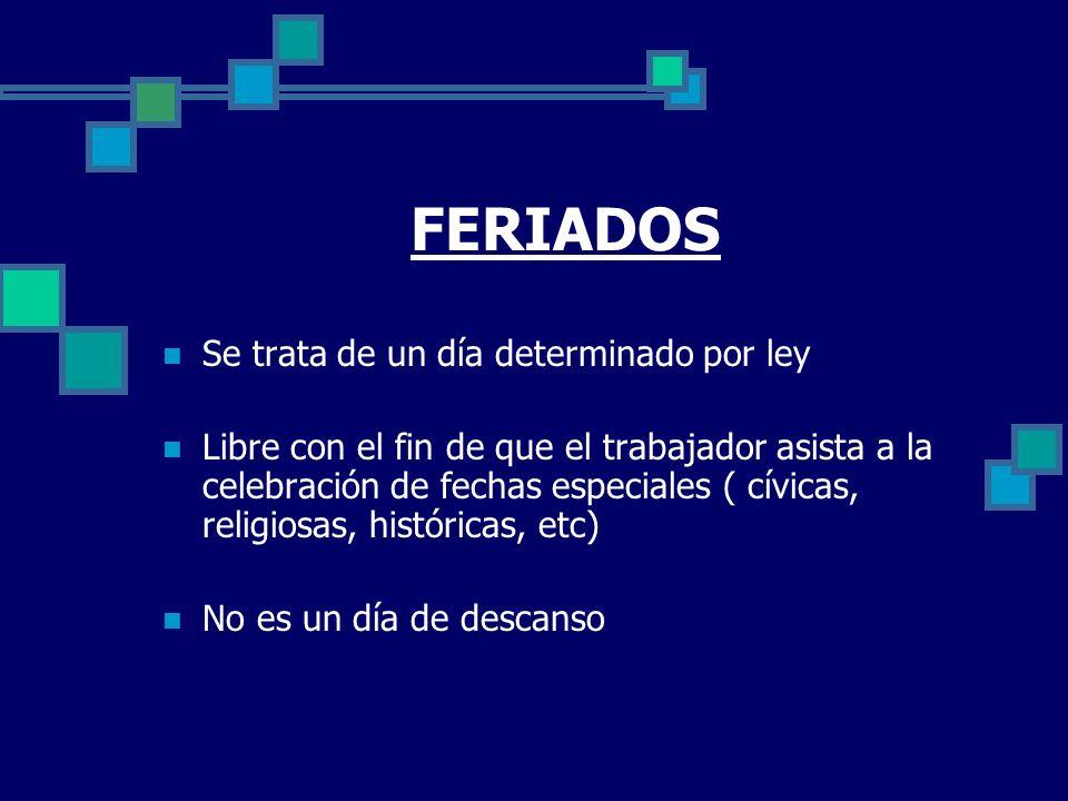 FERIADOS Se trata de un día determinado por ley Libre con el fin de que el trabajador asista a la celebración de fechas especiales ( cívicas, religios