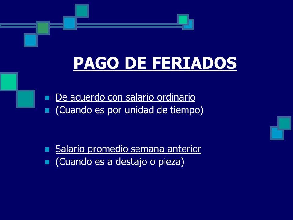 PAGO DE FERIADOS De acuerdo con salario ordinario (Cuando es por unidad de tiempo) Salario promedio semana anterior (Cuando es a destajo o pieza)