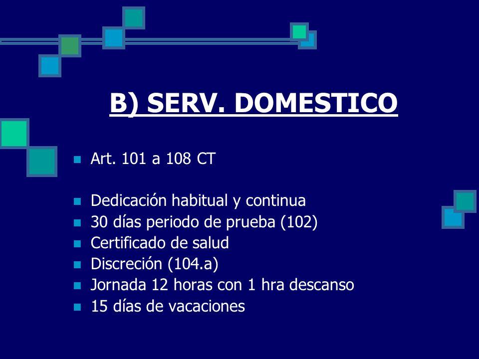 B) SERV. DOMESTICO Art. 101 a 108 CT Dedicación habitual y continua 30 días periodo de prueba (102) Certificado de salud Discreción (104.a) Jornada 12