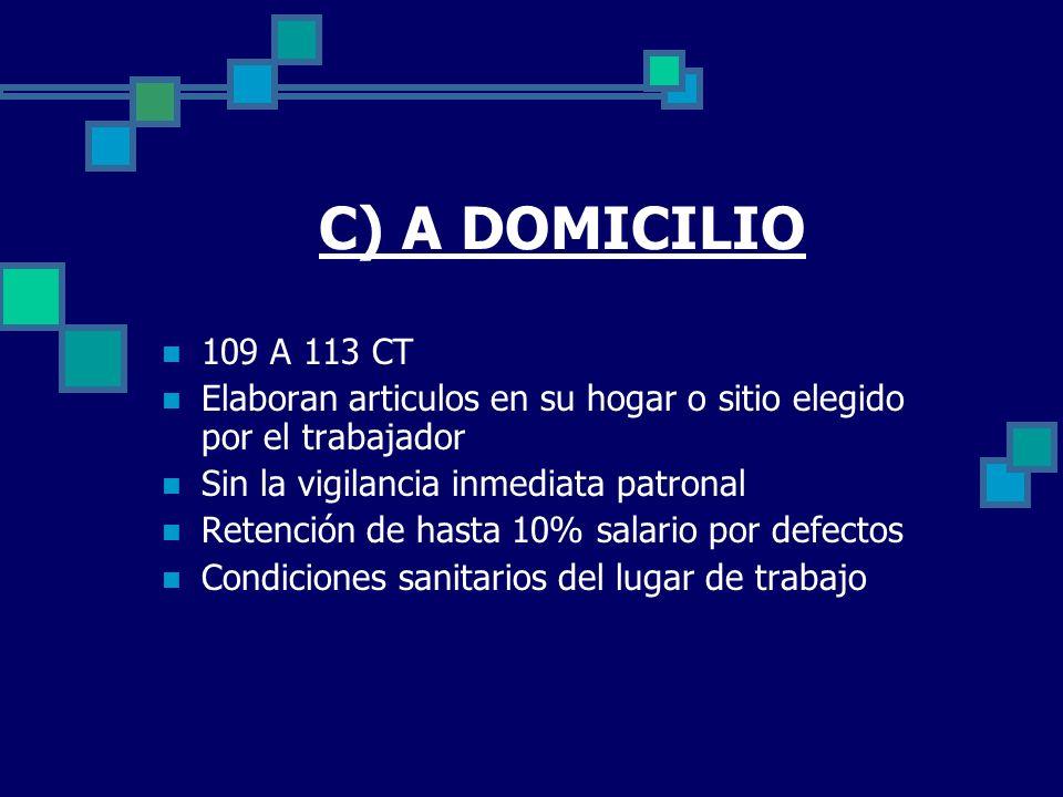 C) A DOMICILIO 109 A 113 CT Elaboran articulos en su hogar o sitio elegido por el trabajador Sin la vigilancia inmediata patronal Retención de hasta 1