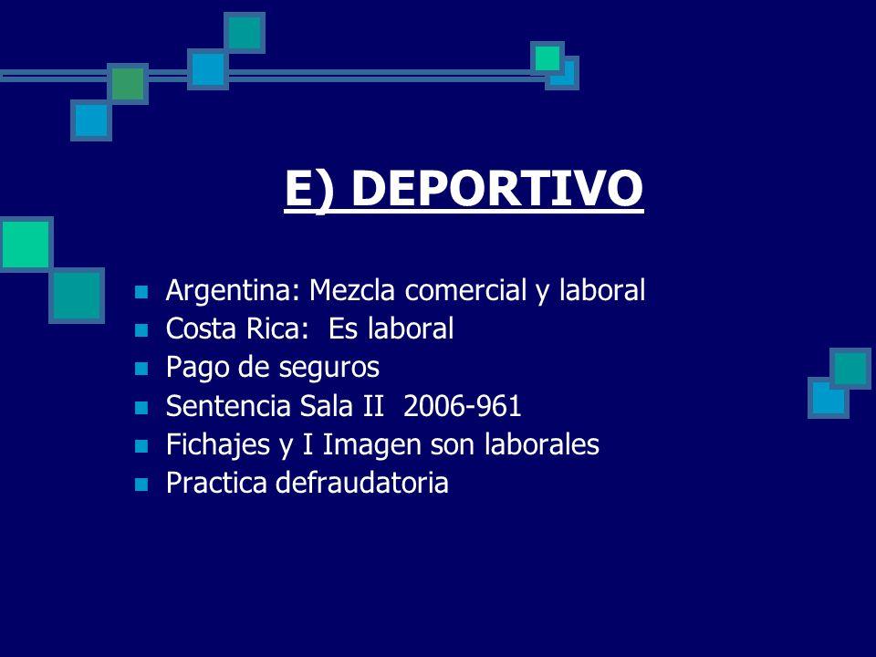 E) DEPORTIVO Argentina: Mezcla comercial y laboral Costa Rica: Es laboral Pago de seguros Sentencia Sala II 2006-961 Fichajes y I Imagen son laborales