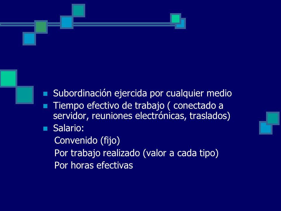 Subordinación ejercida por cualquier medio Tiempo efectivo de trabajo ( conectado a servidor, reuniones electrónicas, traslados) Salario: Convenido (f