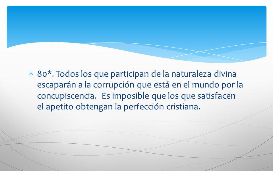 80*. Todos los que participan de la naturaleza divina escaparán a la corrupción que está en el mundo por la concupiscencia. Es imposible que los que s
