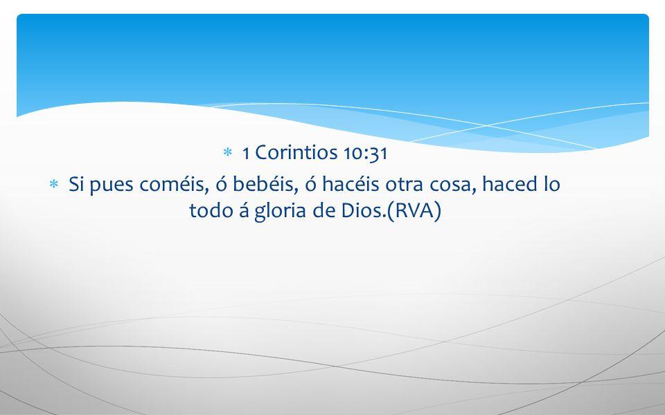 1 Corintios 10:31 Si pues coméis, ó bebéis, ó hacéis otra cosa, haced lo todo á gloria de Dios.(RVA)