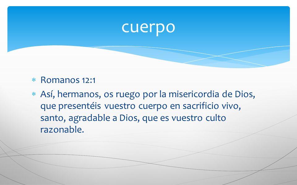 Romanos 12:1 Así, hermanos, os ruego por la misericordia de Dios, que presentéis vuestro cuerpo en sacrificio vivo, santo, agradable a Dios, que es vu