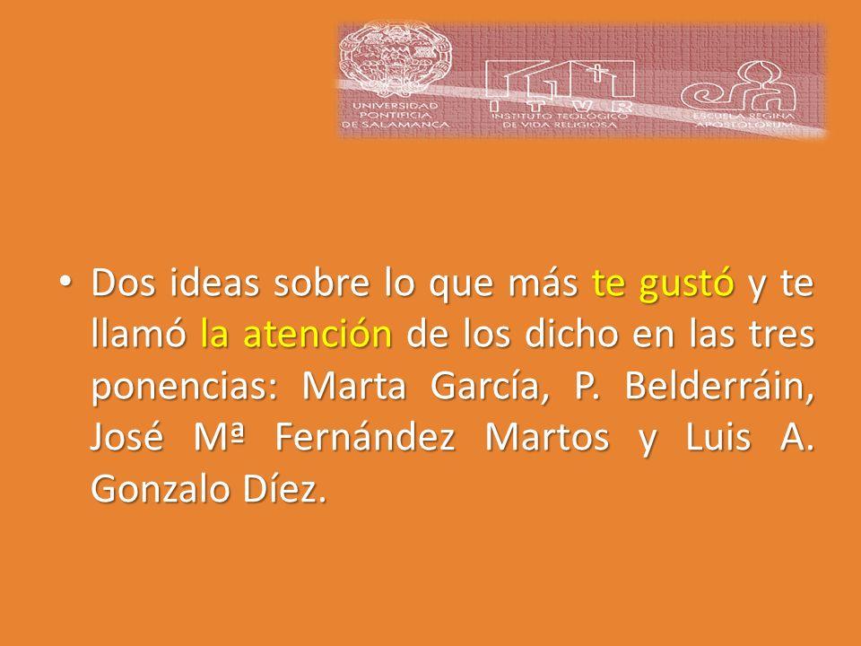 Dos ideas sobre lo que más te gustó y te llamó la atención de los dicho en las tres ponencias: Marta García, P. Belderráin, José Mª Fernández Martos y