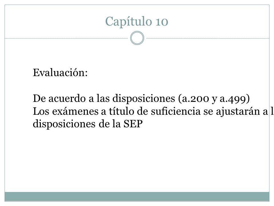 Capítulo 10 Evaluación: De acuerdo a las disposiciones (a.200 y a.499) Los exámenes a título de suficiencia se ajustarán a las disposiciones de la SEP