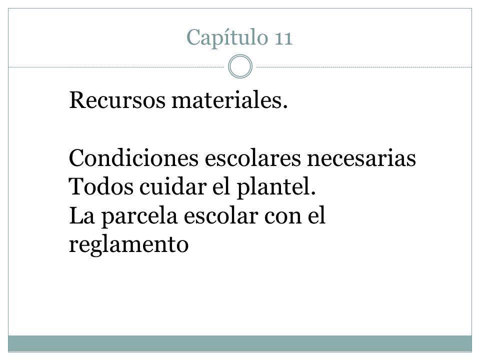Capítulo 11 Recursos materiales. Condiciones escolares necesarias Todos cuidar el plantel. La parcela escolar con el reglamento