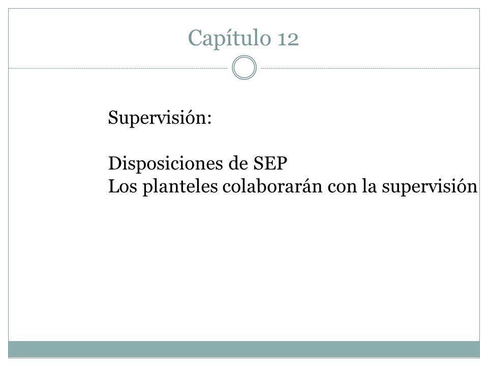Capítulo 12 Supervisión: Disposiciones de SEP Los planteles colaborarán con la supervisión