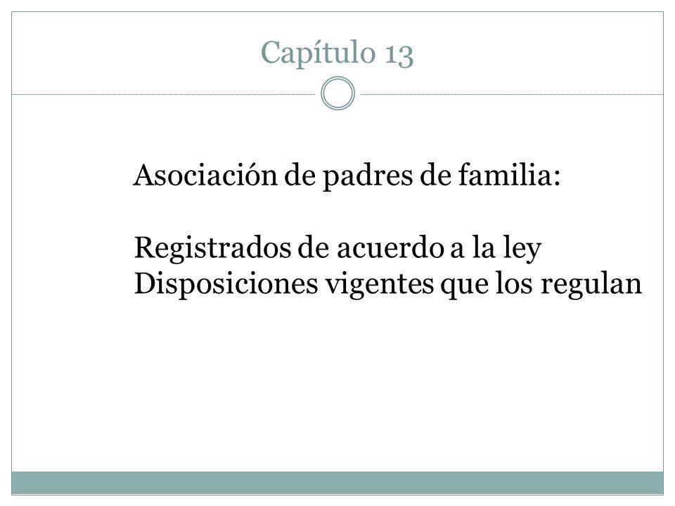 Capítulo 13 Asociación de padres de familia: Registrados de acuerdo a la ley Disposiciones vigentes que los regulan