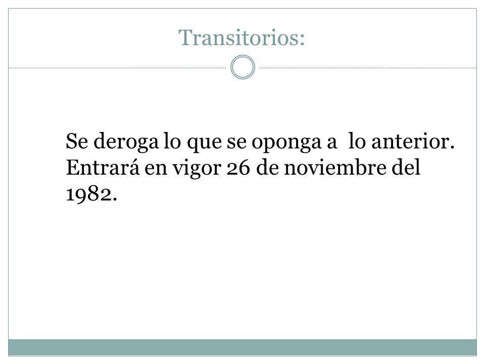 Transitorios: Se deroga lo que se oponga a lo anterior. Entrará en vigor 26 de noviembre del 1982.