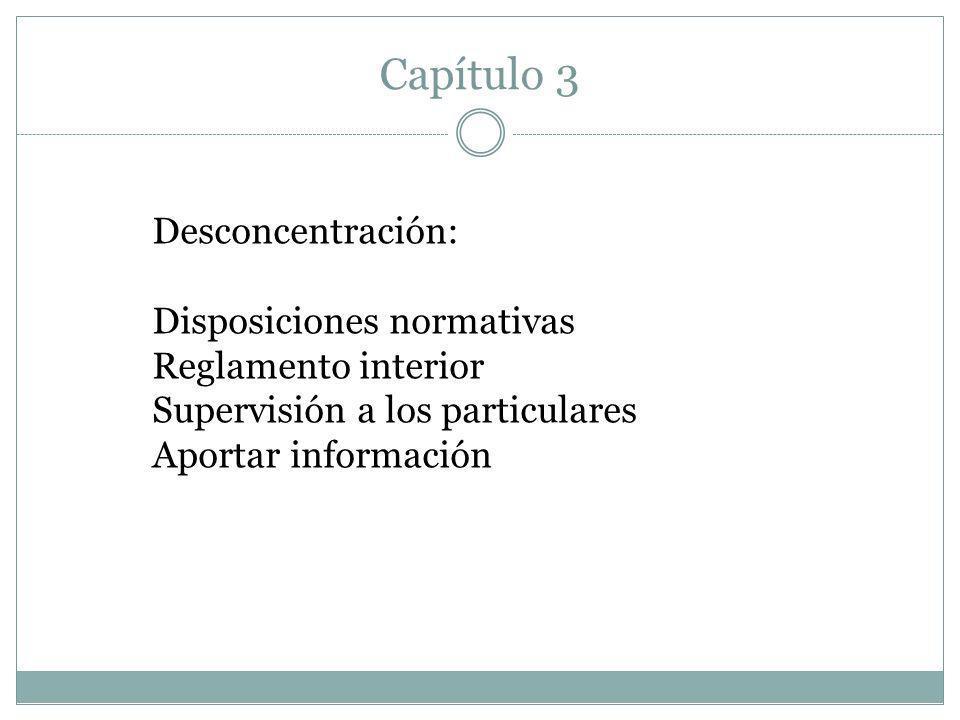 Capítulo 3 Desconcentración: Disposiciones normativas Reglamento interior Supervisión a los particulares Aportar información