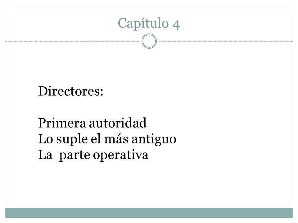 Capítulo 4 Directores: Primera autoridad Lo suple el más antiguo La parte operativa