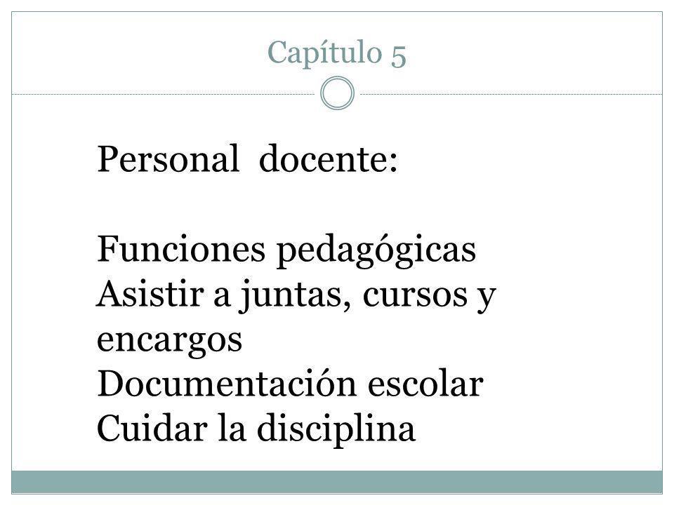 Capítulo 5 Personal docente: Funciones pedagógicas Asistir a juntas, cursos y encargos Documentación escolar Cuidar la disciplina