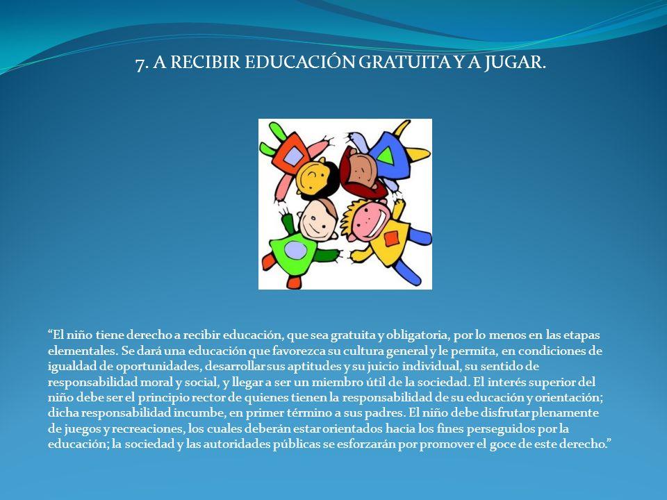 7. A RECIBIR EDUCACIÓN GRATUITA Y A JUGAR. El niño tiene derecho a recibir educación, que sea gratuita y obligatoria, por lo menos en las etapas eleme