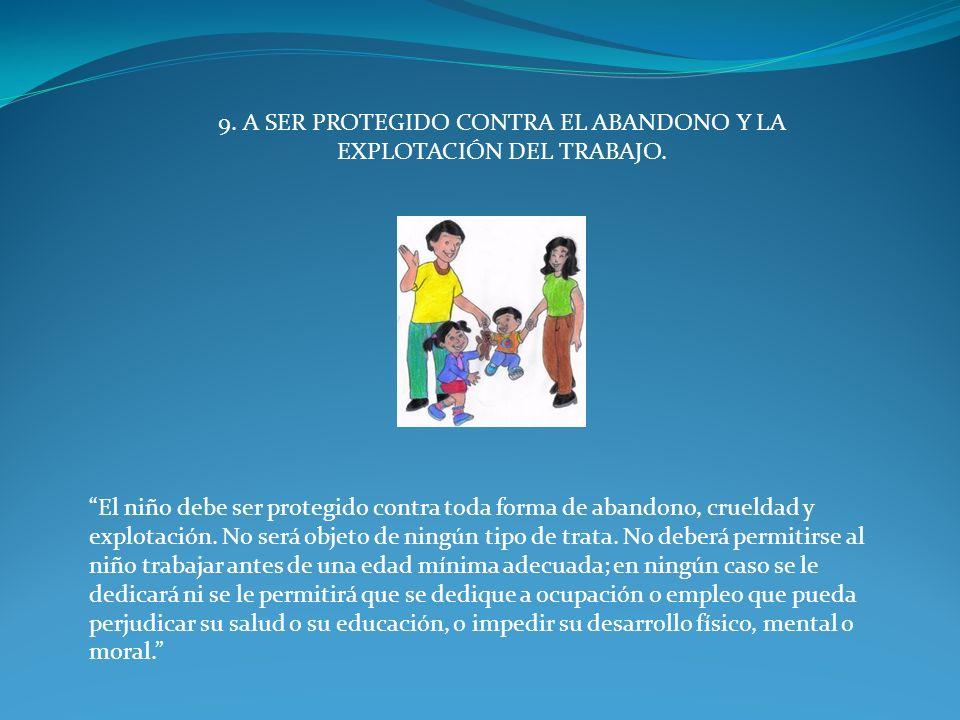 9. A SER PROTEGIDO CONTRA EL ABANDONO Y LA EXPLOTACIÓN DEL TRABAJO. El niño debe ser protegido contra toda forma de abandono, crueldad y explotación.