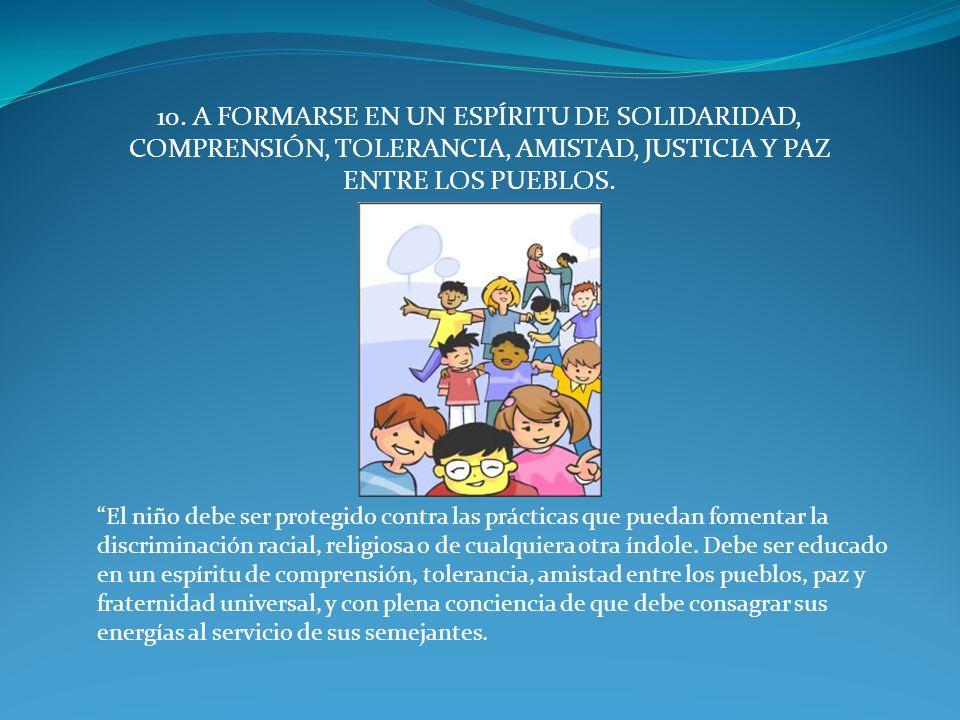 10. A FORMARSE EN UN ESPÍRITU DE SOLIDARIDAD, COMPRENSIÓN, TOLERANCIA, AMISTAD, JUSTICIA Y PAZ ENTRE LOS PUEBLOS. El niño debe ser protegido contra la