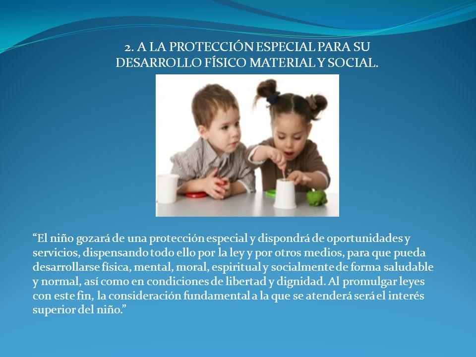 2. A LA PROTECCIÓN ESPECIAL PARA SU DESARROLLO FÍSICO MATERIAL Y SOCIAL. El niño gozará de una protección especial y dispondrá de oportunidades y serv