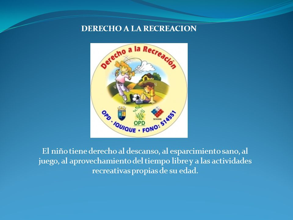 DERECHO A LA RECREACION El niño tiene derecho al descanso, al esparcimiento sano, al juego, al aprovechamiento del tiempo libre y a las actividades re