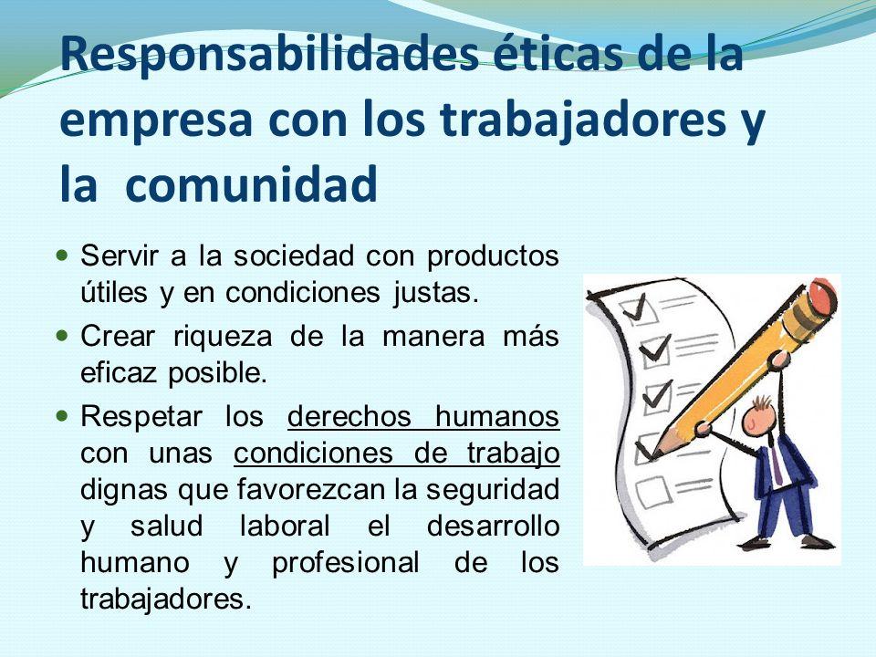 Responsabilidades éticas de la empresa con los trabajadores y la comunidad Servir a la sociedad con productos útiles y en condiciones justas. Crear ri