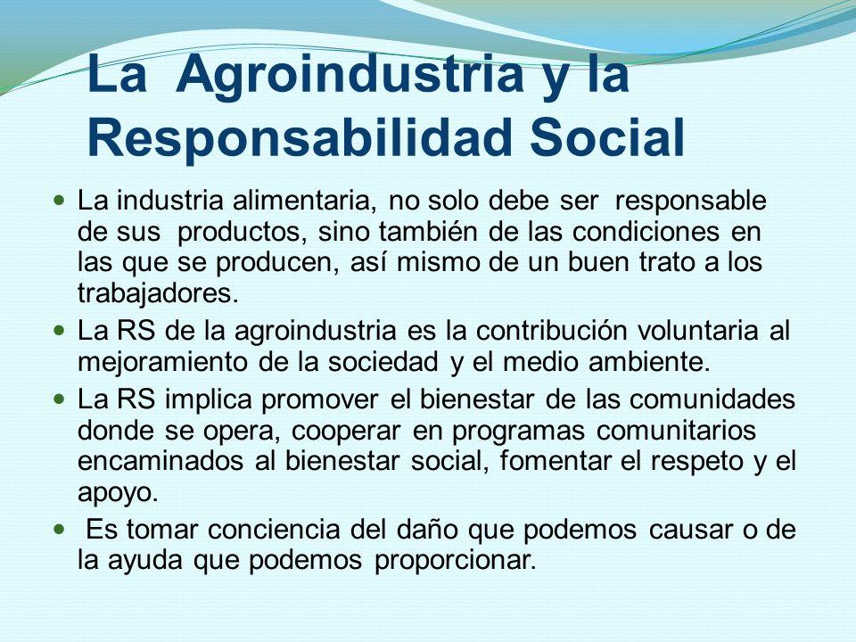 La Agroindustria y la Responsabilidad Social La industria alimentaria, no solo debe ser responsable de sus productos, sino también de las condiciones
