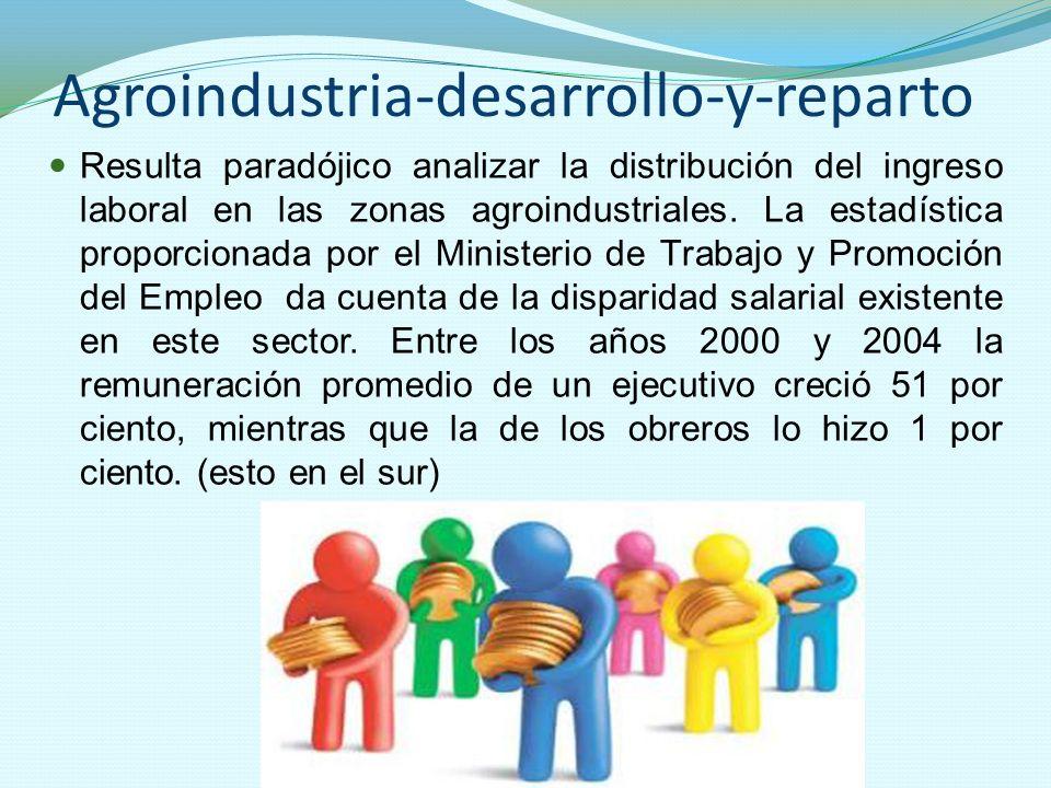 Agroindustria-desarrollo-y-reparto Resulta paradójico analizar la distribución del ingreso laboral en las zonas agroindustriales. La estadística propo
