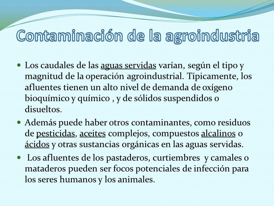 Los caudales de las aguas servidas varían, según el tipo y magnitud de la operación agroindustrial. Típicamente, los afluentes tienen un alto nivel de