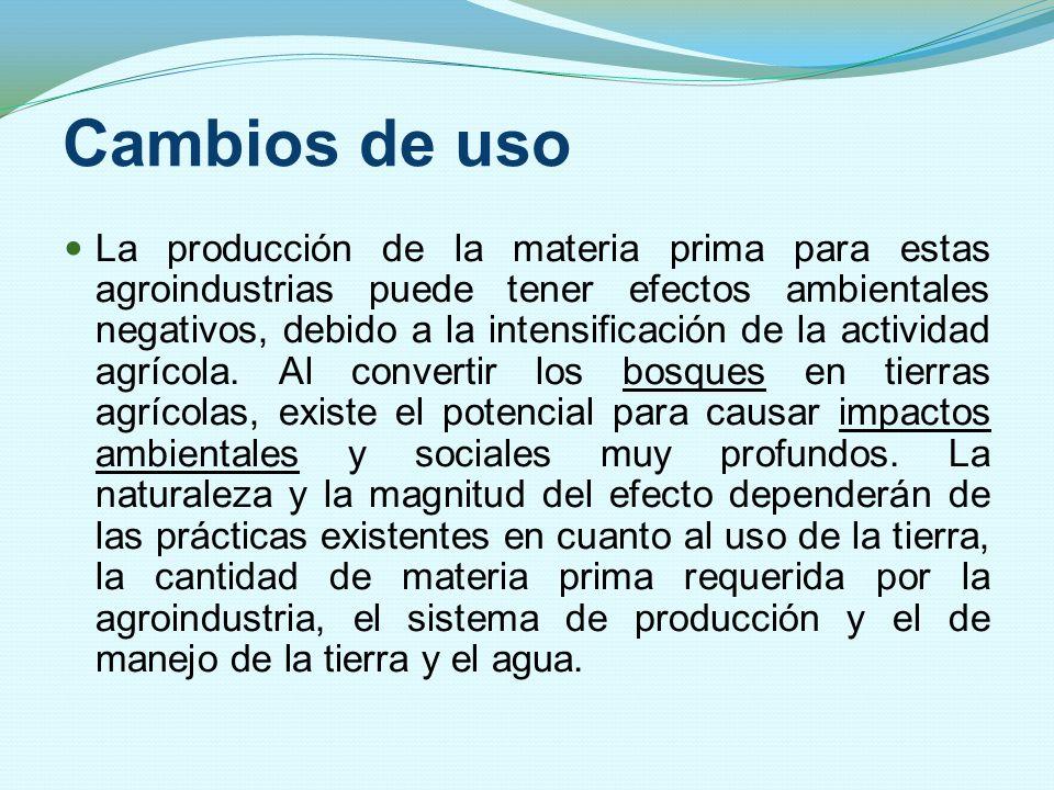 Cambios de uso La producción de la materia prima para estas agroindustrias puede tener efectos ambientales negativos, debido a la intensificación de l