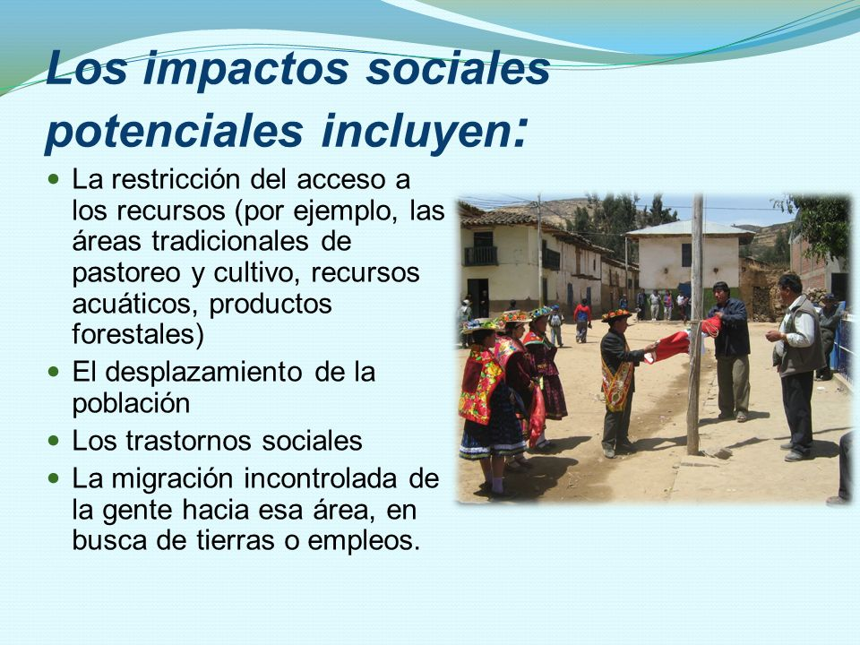 Los impactos sociales potenciales incluyen : La restricción del acceso a los recursos (por ejemplo, las áreas tradicionales de pastoreo y cultivo, rec