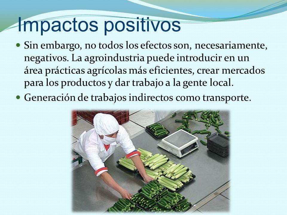 Impactos positivos Sin embargo, no todos los efectos son, necesariamente, negativos. La agroindustria puede introducir en un área prácticas agrícolas