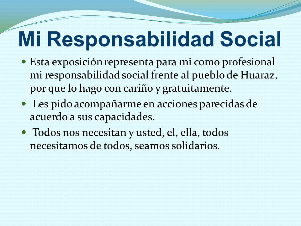Mi Responsabilidad Social Esta exposición representa para mi como profesional mi responsabilidad social frente al pueblo de Huaraz, por que lo hago co