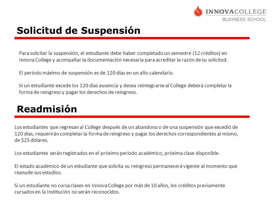 Solicitud de Suspensión Para solicitar la suspensión, el estudiante debe haber completado un semestre (12 créditos) en Innova College y acompañar la documentación necesaria para acreditar la razón de su solicitud.
