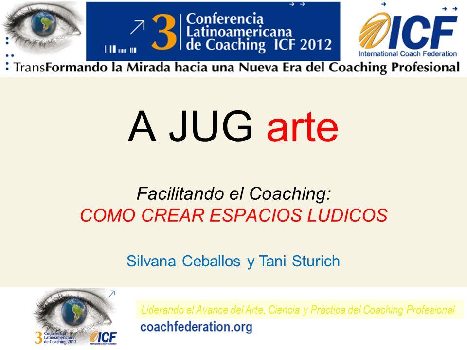 Liderando el Avance del Arte, Ciencia y Práctica del Coaching Profesional A JUG arte Facilitando el Coaching: COMO CREAR ESPACIOS LUDICOS Silvana Ceba