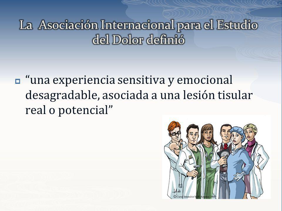 una experiencia sensitiva y emocional desagradable, asociada a una lesión tisular real o potencial