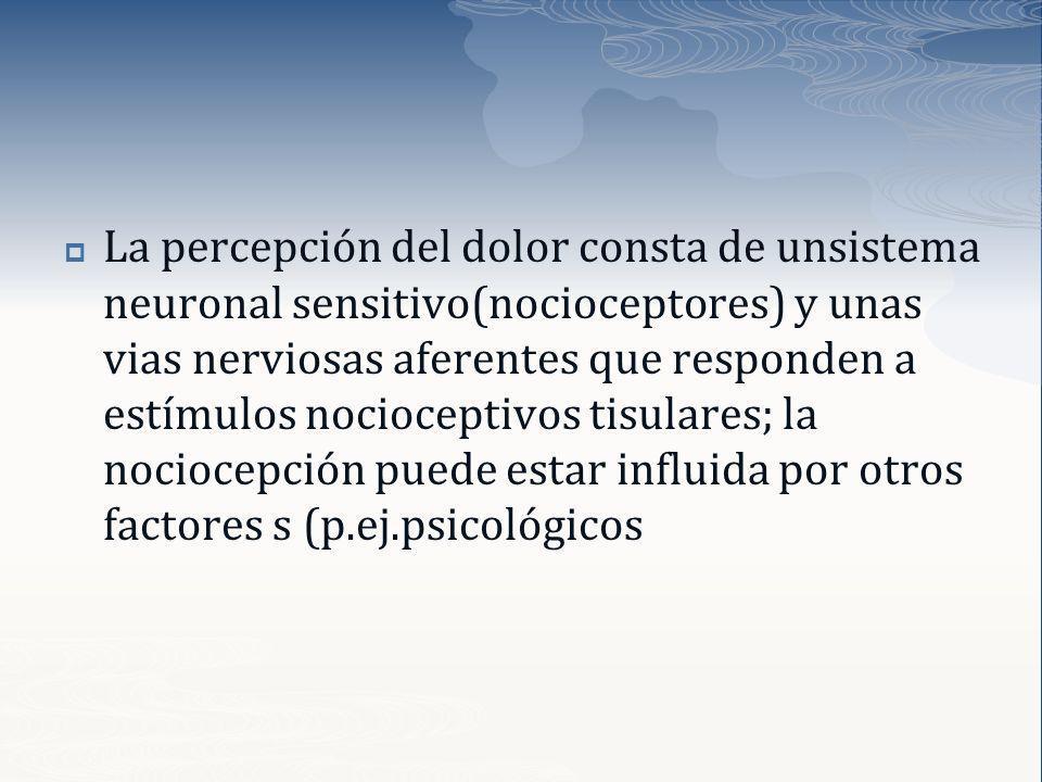 La percepción del dolor consta de unsistema neuronal sensitivo(nocioceptores) y unas vias nerviosas aferentes que responden a estímulos nocioceptivos