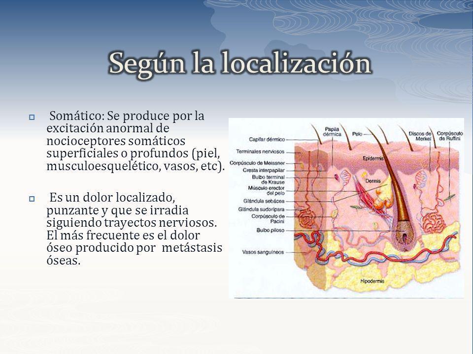 Somático: Se produce por la excitación anormal de nocioceptores somáticos superficiales o profundos (piel, musculoesquelético, vasos, etc). Es un dolo